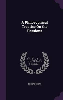 A Philosophical Treatise on the Passions by Thomas Cogan