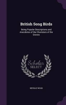 British Song Birds Being Popular Descriptions and Anecdotes of the Choristers of the Groves by Neville Wood