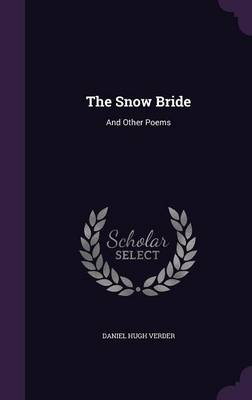 The Snow Bride And Other Poems by Daniel Hugh Verder