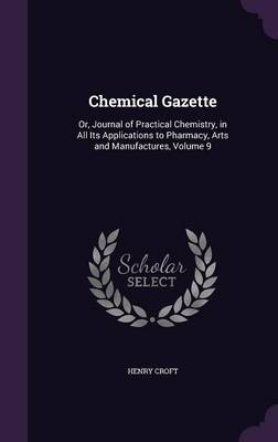 Chemical Gazette Or, Journal of Practical Chemistry, in All Its Applications to Pharmacy, Arts and Manufactures, Volume 9 by Henry Croft