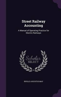 Street Railway Accounting A Manual of Operating Practice for Electric Railways by Irville Augustus May