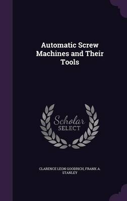 Automatic Screw Machines and Their Tools by Clarence Leon Goodrich, Frank a Stanley