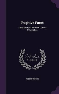 Fugitive Facts A Dictionary of Rare and Curious Information by Robert Thorne