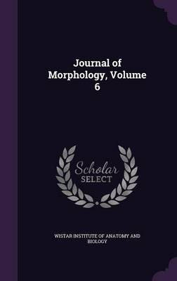 Journal of Morphology, Volume 6 by Wistar Institute of Anatomy and Biology