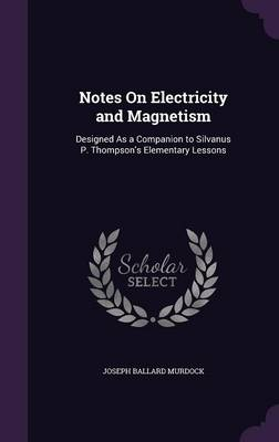 Notes on Electricity and Magnetism Designed as a Companion to Silvanus P. Thompson's Elementary Lessons by Joseph Ballard Murdock