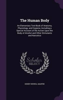 The Human Body An Elementary Text-Book of Anatomy, Physiology, and Hygiene, Including a Special Account of the Action Upon the Body of Alcohol and Other Stimulants and Narcotics by Henry Newell Martin