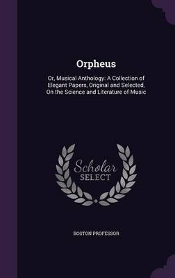 Orpheus Or, Musical Anthology: A Collection of Elegant Papers, Original and Selected, on the Science and Literature of Music by Boston Professor