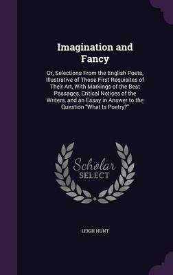 Imagination and Fancy Or, Selections from the English Poets, Illustrative of Those First Requisites of Their Art, with Markings of the Best Passages, Critical Notices of the Writers, and an Essay in A by Leigh Hunt