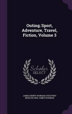 Outing; Sport, Adventure, Travel, Fiction, Volume 3 by James Henry Worman, Poultney Bigelow, Ben James Worman