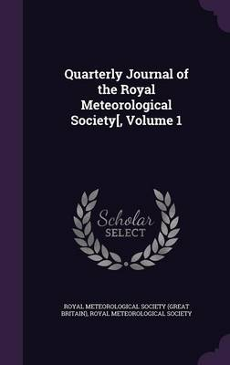 Quarterly Journal of the Royal Meteorological Society[, Volume 1 by Royal Meteorological Society (Great Brit, Royal Meteorological Society