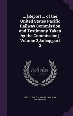 ... [Report ... of the United States Pacific Railway Commission and Testimony Taken by the Commission], Volume 2, Part 3 by United States Pacific Railway Commissio