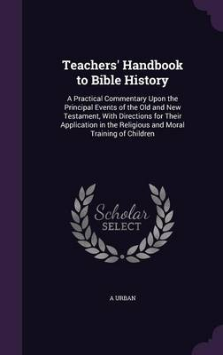 Teachers' Handbook to Bible History A Practical Commentary Upon the Principal Events of the Old and New Testament, with Directions for Their Application in the Religious and Moral Training of Children by A Urban