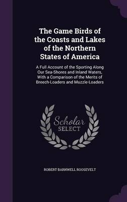 The Game Birds of the Coasts and Lakes of the Northern States of America A Full Account of the Sporting Along Our Sea-Shores and Inland Waters, with a Comparison of the Merits of Breech-Loaders and Mu by Robert Barnwell Roosevelt