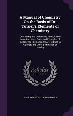 A Manual of Chemistry on the Basis of Dr. Turner's Elements of Chemistry Containing, in a Condensed Form, All the Most Important Facts and Principles of the Science: Designed for a Text Book in Colleg by Professor of English and Comparative Literature John (Emory University) Johnston, Edward Turner