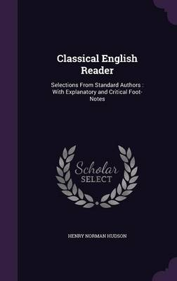 Classical English Reader Selections from Standard Authors: With Explanatory and Critical Foot-Notes by Henry Norman Hudson