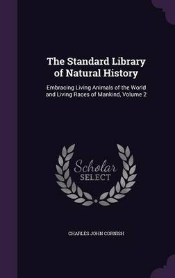 The Standard Library of Natural History Embracing Living Animals of the World and Living Races of Mankind, Volume 2 by Charles John Cornish