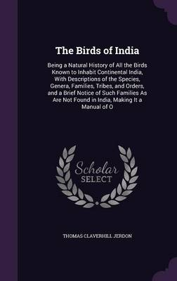 The Birds of India Being a Natural History of All the Birds Known to Inhabit Continental India, with Descriptions of the Species, Genera, Families, Tribes, and Orders, and a Brief Notice of Such Famil by Thomas Claverhill Jerdon
