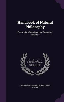 Handbook of Natural Philosophy Electricity, Magnetism and Acoustics, Volume 5 by Dionysius Lardner, George Carey Foster
