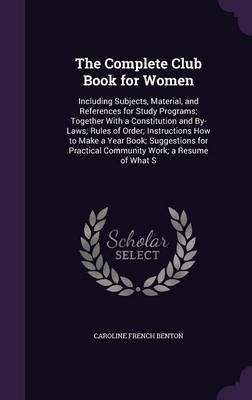 The Complete Club Book for Women Including Subjects, Material, and References for Study Programs; Together with a Constitution and By-Laws; Rules of Order; Instructions How to Make a Year Book; Sugges by Caroline French Benton