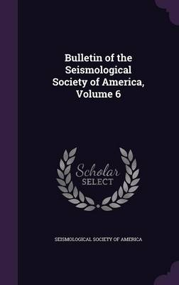 Bulletin of the Seismological Society of America, Volume 6 by Seismological Society of America