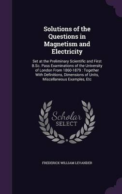 Solutions of the Questions in Magnetism and Electricity Set at the Preliminary Scientific and First B.SC. Pass Examinations of the University of London from 1860-1879: Together with Definitions, Dimen by Frederick William Levander