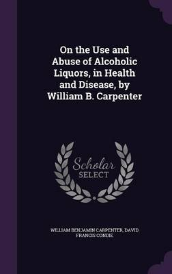 On the Use and Abuse of Alcoholic Liquors, in Health and Disease, by William B. Carpenter by William Benjamin Carpenter, David Francis Condie