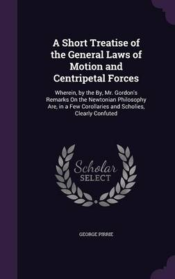 A Short Treatise of the General Laws of Motion and Centripetal Forces Wherein, by the By, Mr. Gordon's Remarks on the Newtonian Philosophy Are, in a Few Corollaries and Scholies, Clearly Confuted by George Pirrie