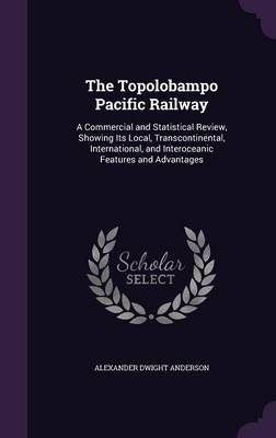 The Topolobampo Pacific Railway A Commercial and Statistical Review, Showing Its Local, Transcontinental, International, and Interoceanic Features and Advantages by Alexander Dwight Anderson