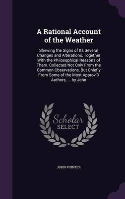 A Rational Account of the Weather Shewing the Signs of Its Several Changes and Alterations, Together with the Philosophical Reasons of Them. Collected Not Only from the Common Observations, But Chiefl by John Pointer