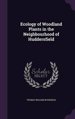 Ecology of Woodland Plants in the Neighbourhood of Huddersfield by Thomas William Woodhead