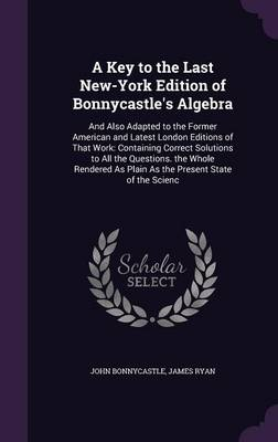 A Key to the Last New-York Edition of Bonnycastle's Algebra And Also Adapted to the Former American and Latest London Editions of That Work: Containing Correct Solutions to All the Questions. the Whol by John Bonnycastle, James, Fra Ryan