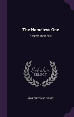 The Nameless One A Play in Three Acts by Anne Cleveland Cheney