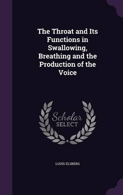 The Throat and Its Functions in Swallowing, Breathing and the Production of the Voice by Louis Elsberg