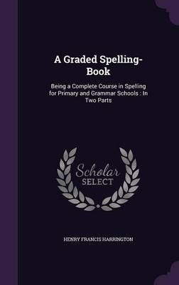 A Graded Spelling-Book Being a Complete Course in Spelling for Primary and Grammar Schools: In Two Parts by Henry Francis Harrington