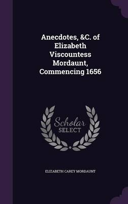 Anecdotes, &C. of Elizabeth Viscountess Mordaunt, Commencing 1656 by Elizabeth Carey Mordaunt