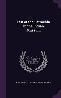 List of the Batrachia in the Indian Museum by William Lutley Sclater, Indian Museum