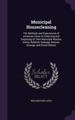 Municipal Housecleaning The Methods and Experiences of American Cities in Collecting and Disposing of Their Municipal Wastes, Ashes, Rubbish, Garbage, Manure, Sewage, and Street Refuse by William Parr Capes