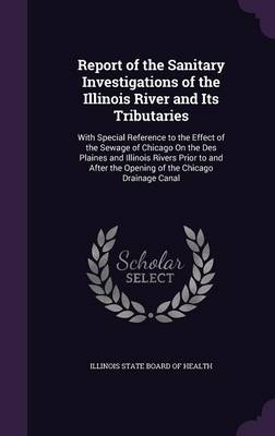 Report of the Sanitary Investigations of the Illinois River and Its Tributaries With Special Reference to the Effect of the Sewage of Chicago on the Des Plaines and Illinois Rivers Prior to and After  by Illinois State Board of Health