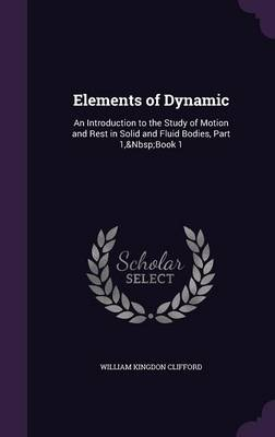 Elements of Dynamic An Introduction to the Study of Motion and Rest in Solid and Fluid Bodies, Part 1, Book 1 by William Kingdon Clifford
