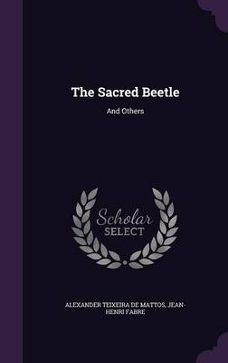 The Sacred Beetle And Others by Alexander Teixeira De Mattos, Jean-Henri Fabre