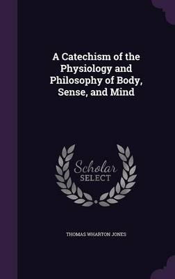 A Catechism of the Physiology and Philosophy of Body, Sense, and Mind by Thomas Wharton Jones