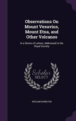 Observations on Mount Vesuvius, Mount Etna, and Other Volcanos In a Series of Letters, Addressed to the Royal Society by William, (La (Senior Research Fellow, Division of Primary Care, University of Bristol, UK) Hamilton