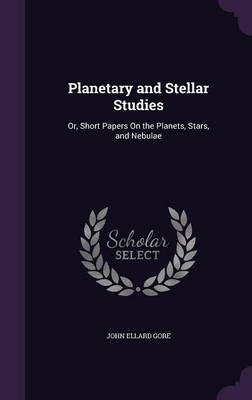 Planetary and Stellar Studies Or, Short Papers on the Planets, Stars, and Nebulae by John Ellard Gore