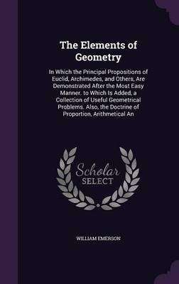 The Elements of Geometry In Which the Principal Propositions of Euclid, Archimedes, and Others, Are Demonstrated After the Most Easy Manner. to Which Is Added, a Collection of Useful Geometrical Probl by William Emerson