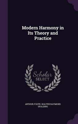 Modern Harmony in Its Theory and Practice by Arthur Foote, Walter Raymond Spalding
