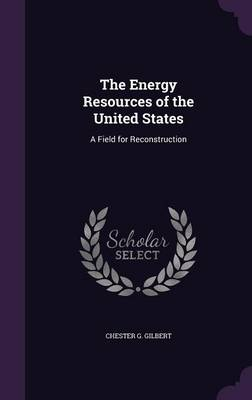 The Energy Resources of the United States A Field for Reconstruction by Chester G Gilbert