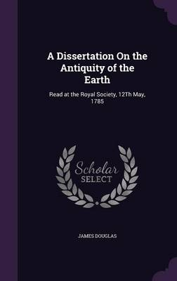 A Dissertation on the Antiquity of the Earth Read at the Royal Society, 12th May, 1785 by James, PhD (Heriot-Watt University, Edinburgh Heriot-Watt University, Edinburgh, UK) Douglas