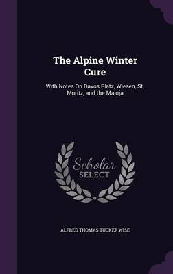 The Alpine Winter Cure With Notes on Davos Platz, Wiesen, St. Moritz, and the Maloja by Alfred Thomas Tucker Wise