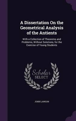 A Dissertation on the Geometrical Analysis of the Antients With a Collection of Theorems and Problems, Without Solutions, for the Exercise of Young Students by John, Ed.D. (Brigham Young University, Provo, Utah, USA Autism Research Centre, University of Cambridge, UK Brigham You Lawson