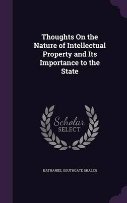 Thoughts on the Nature of Intellectual Property and Its Importance to the State by Nathaniel Southgate Shaler